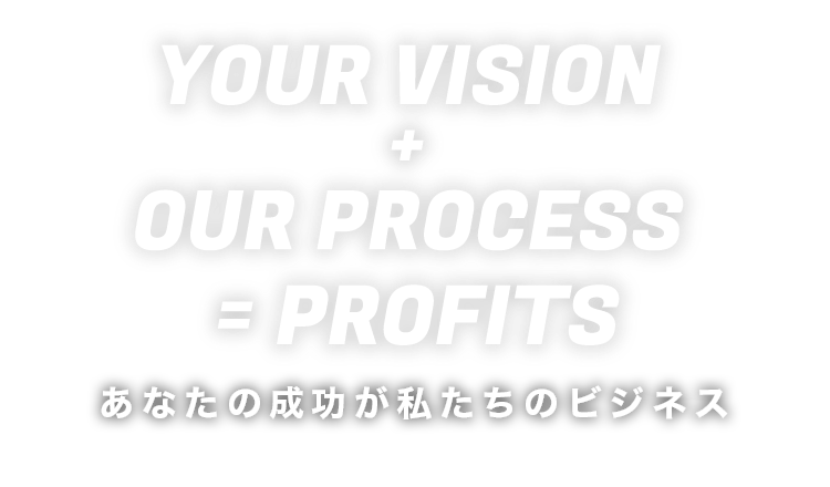 YOUR VISION + OUR PROCESS = PROFITS -あなたの成功が私たちのビジネス-